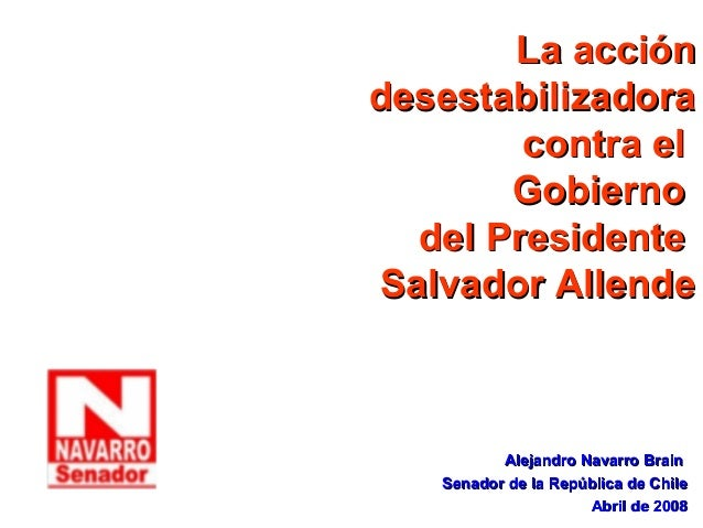 La accióndesestabilizadora        contra el       Gobierno  del PresidenteSalvador Allende          Alejandro Navarro Brai...