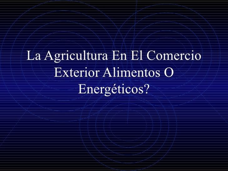 La Agricultura En El Comercio Exterior Alimentos O Energéticos?