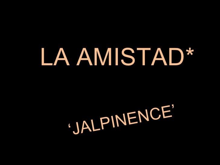 LA AMISTAD* ' JALPINENCE'