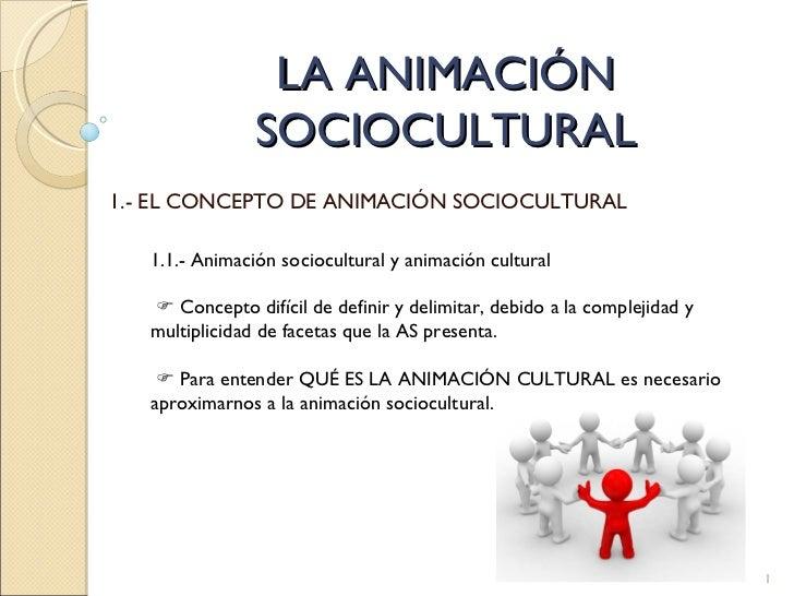 LA ANIMACIÓN SOCIOCULTURAL 1.- EL CONCEPTO DE ANIMACIÓN SOCIOCULTURAL 1.1.- Animación sociocultural y animación cultural ...