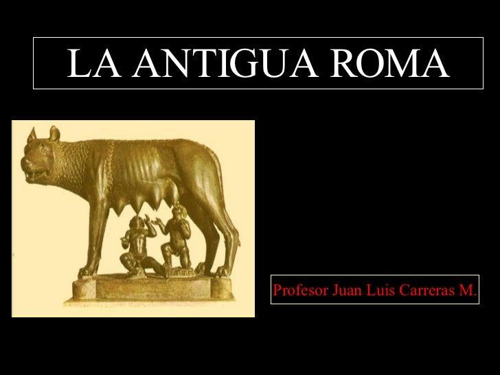 LA ANTIGUA ROMA Profesor Juan Luis Carreras M.