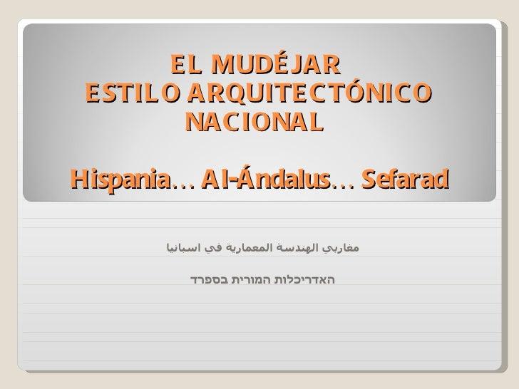 EL MUDÉJAR  ESTILO ARQUITECTÓNICO NACIONAL  Hispania… Al-Ándalus… Sefarad مغاربي الهندسة المعمارية في اسبانيا האדריכלות המ...