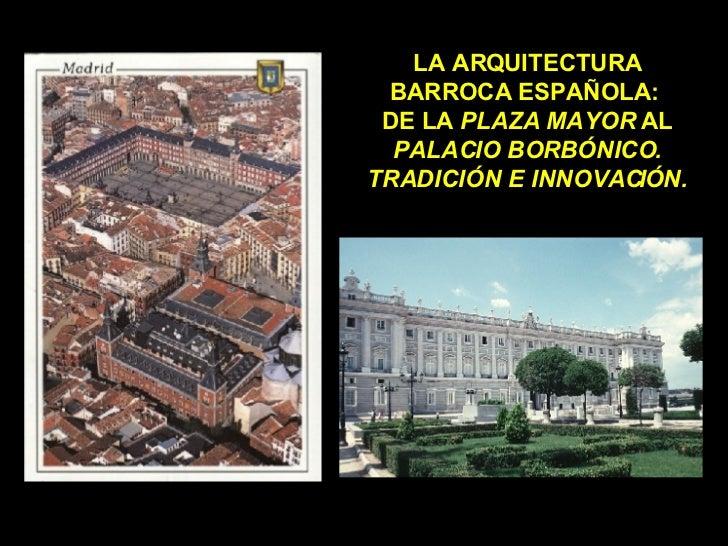 LA ARQUITECTURA BARROCA ESPAÑOLA:  DE LA  PLAZA MAYOR  AL  PALACIO BORBÓNICO. TRADICIÓN E INNOVACIÓN.