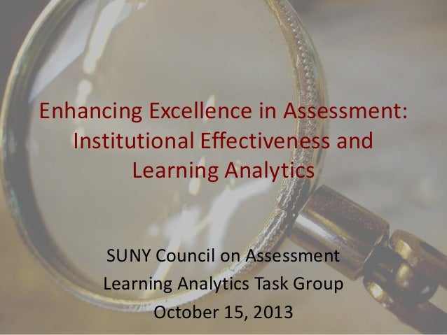 Enhancing Excellence in Assessment: Institutional Effectiveness and Learning Analytics  SUNY Council on Assessment Learnin...