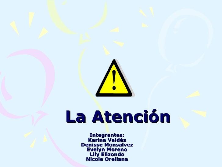 La Atención Integrantes: Karina Valdés Denisse Monsalvez Evelyn Moreno Lily Elizondo Nicole Orellana