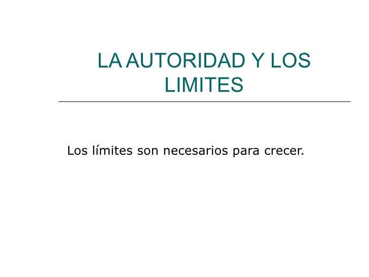 LA AUTORIDAD Y LOS LIMITES Los límites son necesarios para crecer.