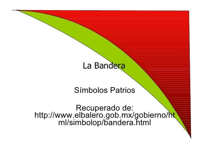 La Bandera Símbolos Patrios Recuperado de: http://www.elbalero.gob.mx/gobierno/html/simbolop/bandera.html