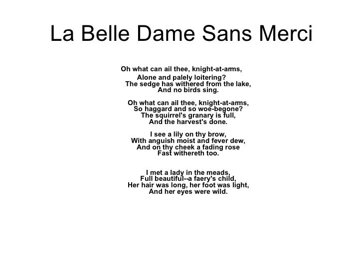 la belle dame sans merci by john keats essay The poem la belle dame sans merci by john keats portrays a wandering soldier who meets a mythical woman in the meadow the soldier quickly describes the fairy, full beautiful a faery's child, her hair was long, her foot was light, and her eyes were wild.