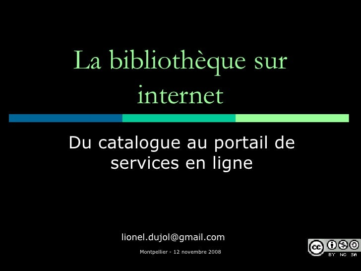 La bibliothèque sur internet Du catalogue au portail de services en ligne [email_address]