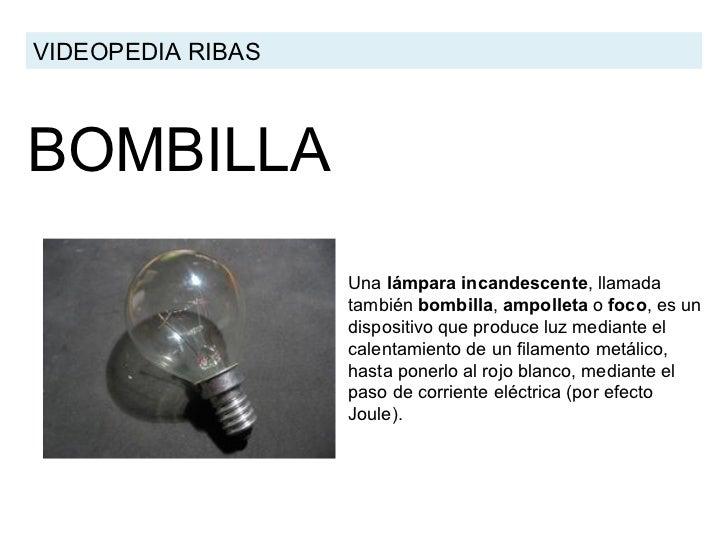 BOMBILLA VIDEOPEDIA RIBAS Una  lámpara incandescente , llamada también  bombilla ,  ampolleta  o  foc