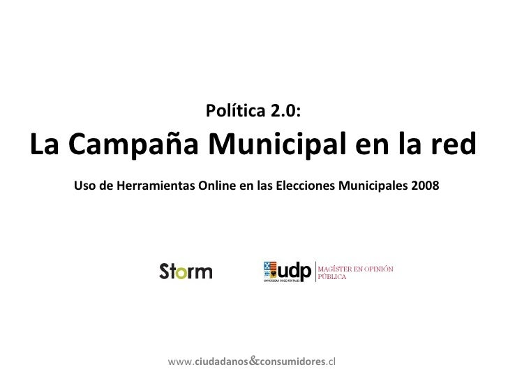 Política 2.0: La Campaña Municipal en la red   Uso de Herramientas Online en las Elecciones Municipales 2008 www. ciudadan...