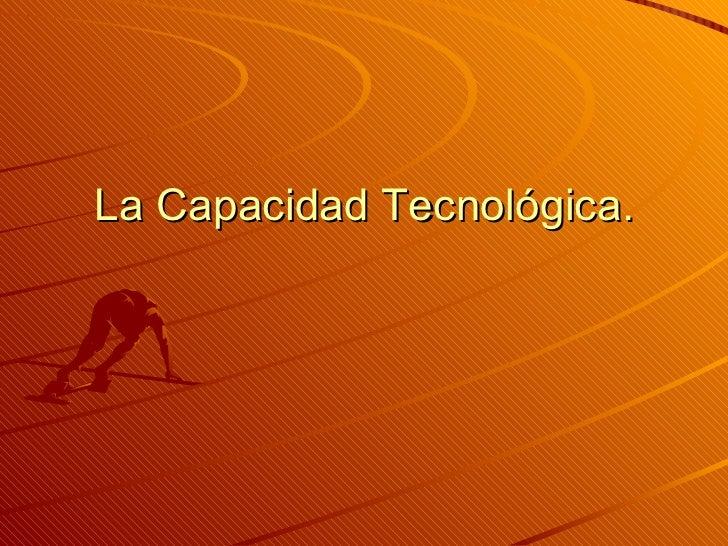 La Capacidad Tecnológica.