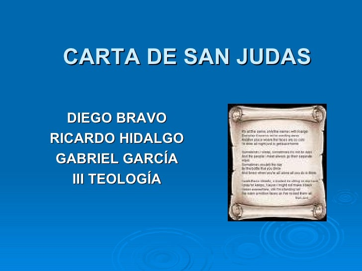 CARTA DE SAN JUDAS <ul><li>DIEGO BRAVO </li></ul><ul><li>RICARDO HIDALGO </li></ul><ul><li>GABRIEL GARCÍA </li></ul><ul><l...