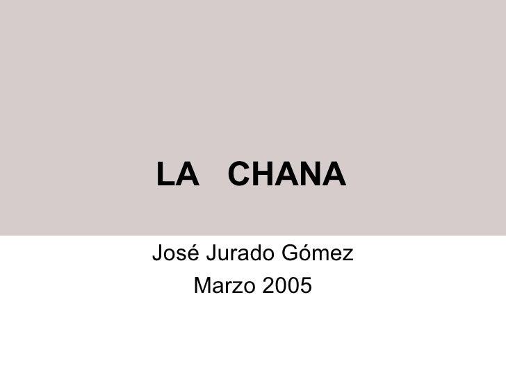 LA  CHANA José Jurado Gómez Marzo 2005