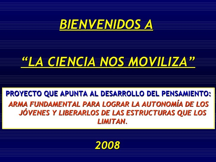 """BIENVENIDOS A   """" LA CIENCIA NOS MOVILIZA"""" 2008 PROYECTO QUE APUNTA AL DESARROLLO DEL PENSAMIENTO:  ARMA FUNDAMENTAL PARA ..."""