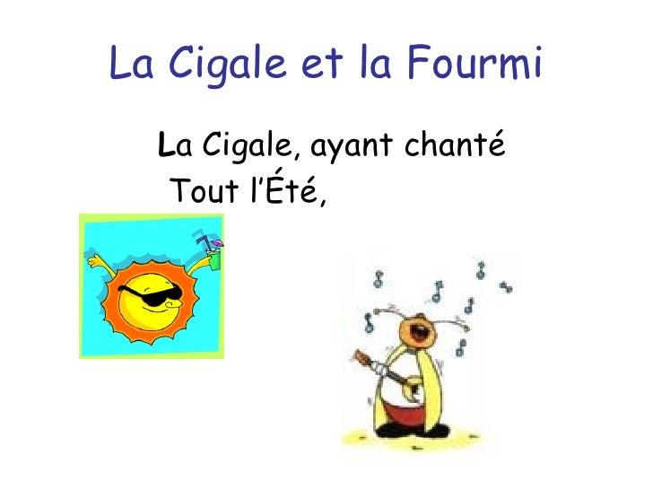 La Cigale et la Fourmi <ul><li>L a Cigale, ayant chanté </li></ul>Tout l'Été,