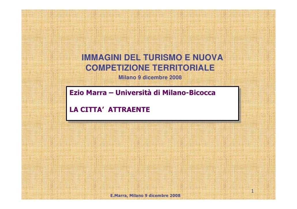 IMMAGINI DEL TURISMO E NUOVA     COMPETIZIONE TERRITORIALE               Milano 9 dicembre 2008  Ezio Marra – Università d...
