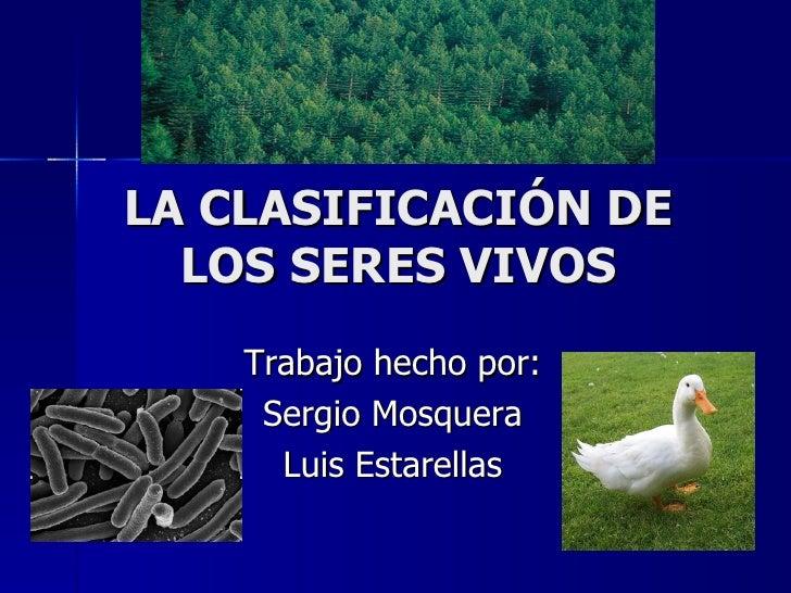 LA CLASIFICACIÓN DE LOS SERES VIVOS Trabajo hecho por: Sergio Mosquera Luis Estarellas