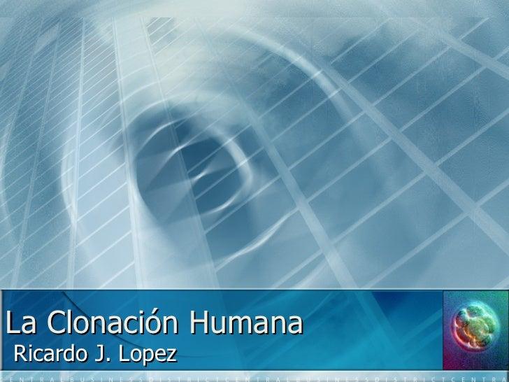La  Clonación  Humana Ricardo J. Lopez