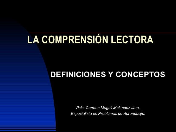LA COMPRENSIÓN LECTORA      DEFINICIONES Y CONCEPTOS             Psic. Carmen Magali Meléndez Jara.        Especialista en...