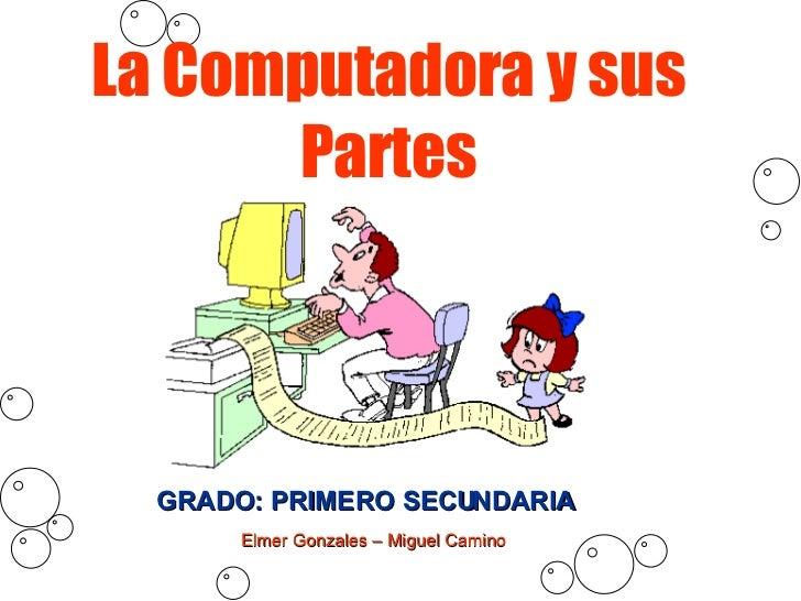 La Computadora y sus Partes GRADO: PRIMERO SECUNDARIA Elmer Gonzales – Miguel Camino