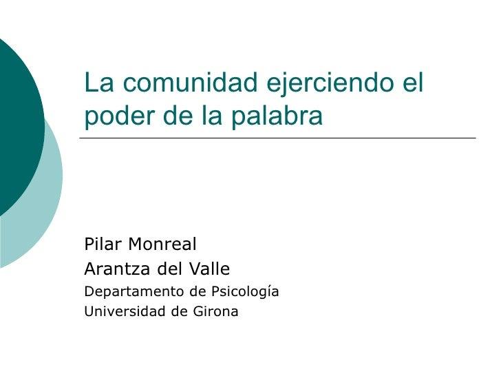 La comunidad ejerciendo el poder de la palabra Pilar Monreal Arantza del Valle Departamento de Psicología Universidad de G...