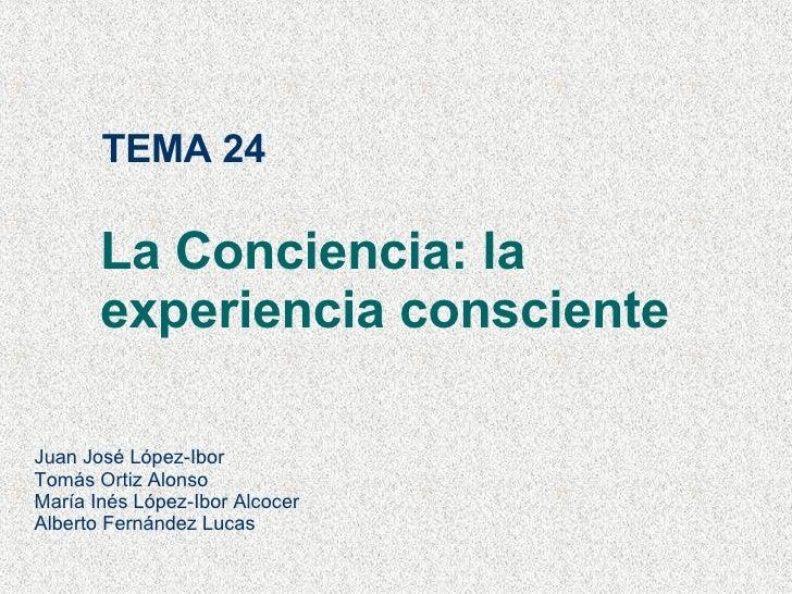 TEMA 24 La Conciencia: la experiencia consciente Juan José López-Ibor Tomás Ortiz Alonso María Inés López-Ibor Alcocer Alb...