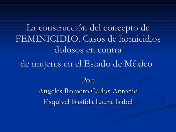 La construcción del concepto de FEMINICIDIO. Casos de homicidios dolosos en contra de mujeres en el Estado de México   Por...