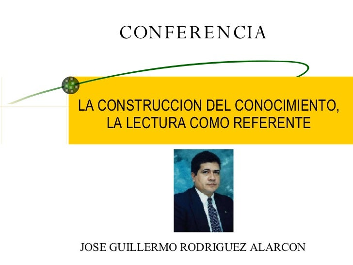 CONFERENCIA LA CONSTRUCCION DEL CONOCIMIENTO, LA LECTURA COMO REFERENTE JOSE GUILLERMO RODRIGUEZ ALARCON