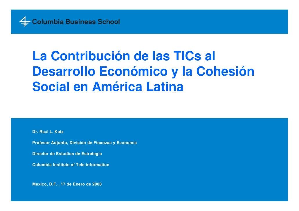 La Contribución de las TICs al Desarrollo Económico y la Cohesión Social en América Latina   Dr. Raúl L. Katz  Profesor Ad...