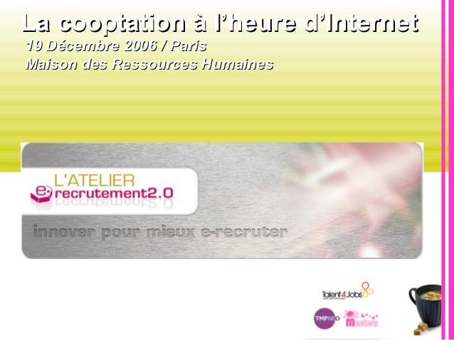La cooptation à l'heure d'InternetLa cooptation à l'heure d'Internet 19 Décembre 2006 / Paris19 Décembre 2006 / Paris Mais...