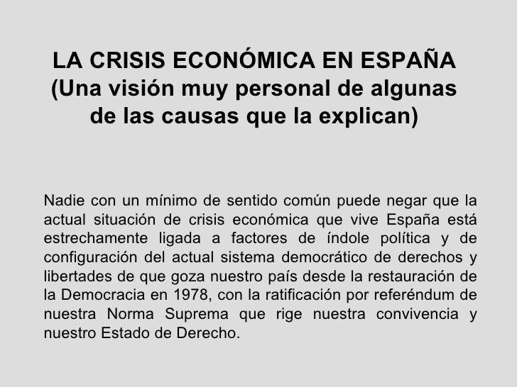 LA CRISIS ECONÓMICA EN ESPAÑA (Una visión muy personal de algunas de las causas que la explican) Nadie con un mínimo de se...