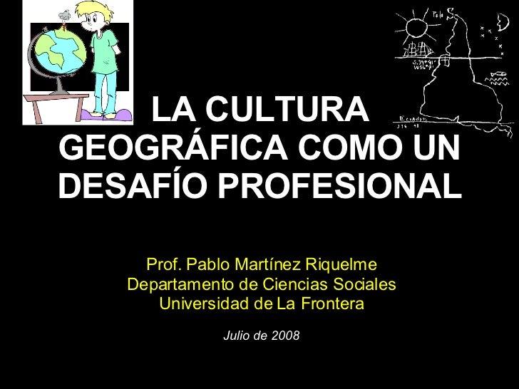 LA CULTURA GEOGRÁFICA COMO UN DESAFÍO PROFESIONAL Prof. Pablo Martínez Riquelme Departamento de Ciencias Sociales Universi...