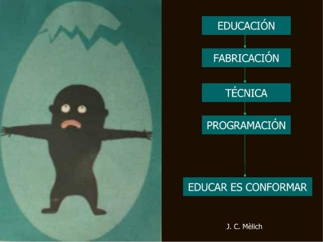 EDUCACIÓN  FABRICACIÓN  TÉCNICA  PROGRAMACIÓN  EDUCAR ES CONFORMAR  J.  C.  Mélich