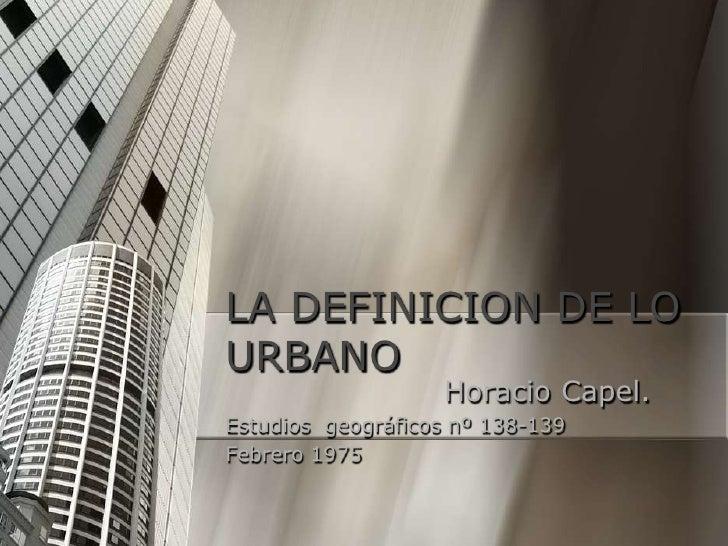 LA DEFINICION DE LO URBANO<br />Horacio Capel. <br />Estudios  geográficos nº 138-139 <br />Febrero 1975<br />