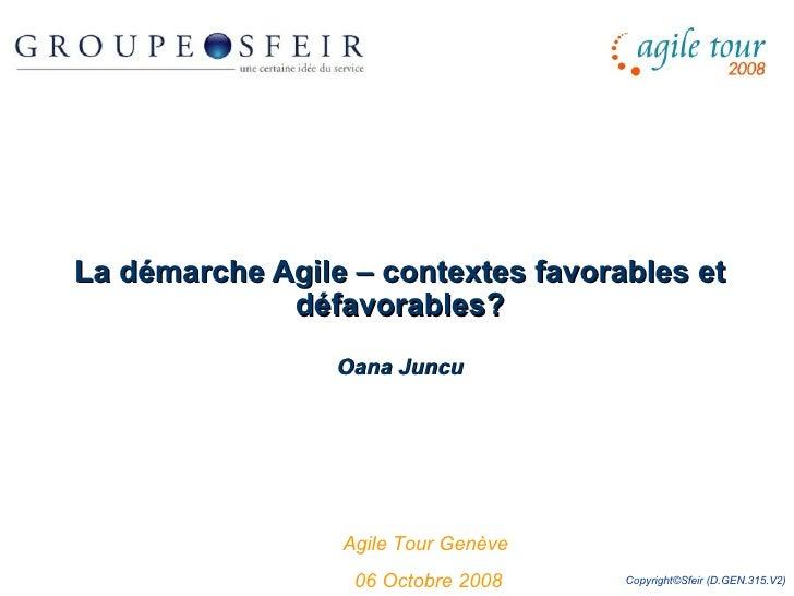 La démarche Agile – contextes favorables et défavorables? Oana Juncu Agile Tour Genève  06 Octobre 2008 Copyright©Sfeir (D...