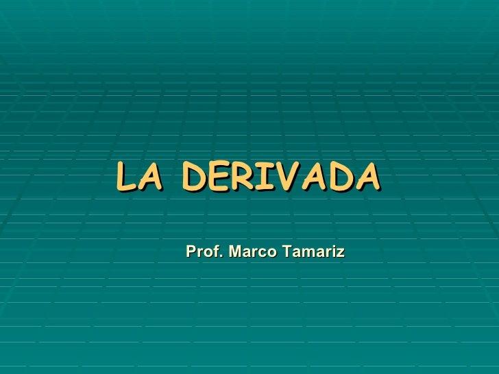 LA DERIVADA Prof. Marco Tamariz