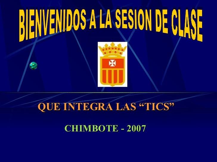 """BIENVENIDOS A LA SESION DE CLASE QUE INTEGRA LAS """"TICS"""" CHIMBOTE - 2007"""