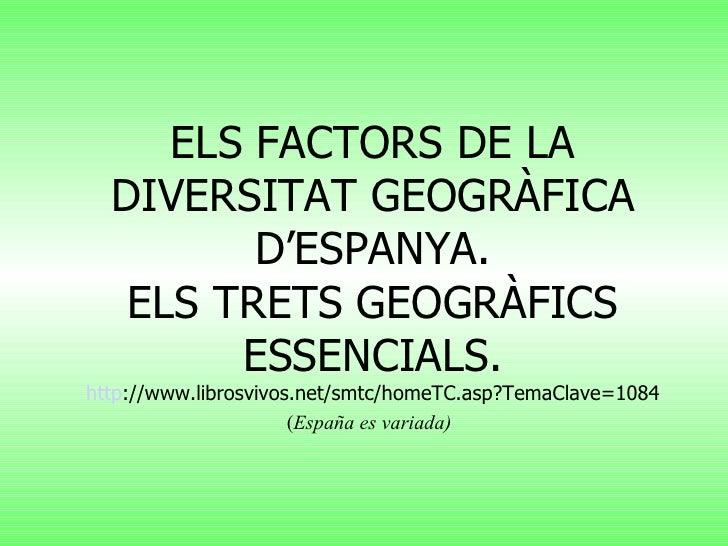 ELS FACTORS DE LA DIVERSITAT GEOGRÀFICA D'ESPANYA. ELS TRETS GEOGRÀFICS ESSENCIALS. http ://www.librosvivos.net/smtc/homeT...