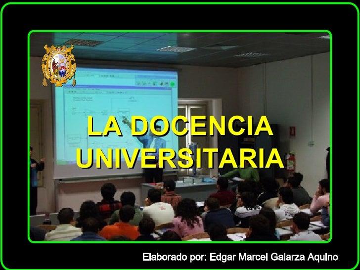 LA DOCENCIA UNIVERSITARIA Elaborado por: Edgar Marcel Galarza Aquino