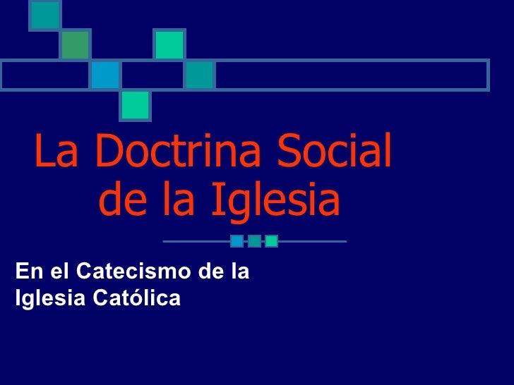 La Doctrina Social    de la IglesiaEn el Catecismo de laIglesia Católica