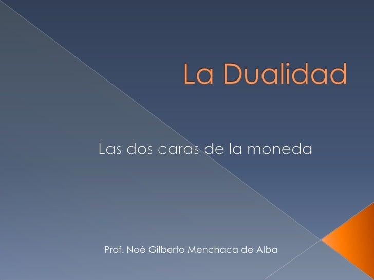 La Dualidad<br />Las dos caras de la moneda<br />Prof. Noé Gilberto Menchaca de Alba<br />