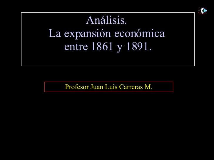 Análisis.  La expansión económica  entre 1861 y 1891. Profesor Juan Luis Carreras M.