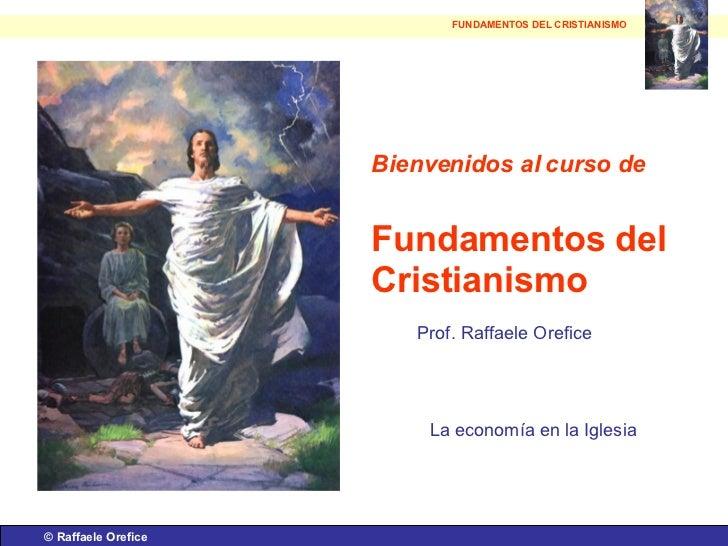 ©  Raffaele Orefice Bienvenidos al curso de   Fundamentos del Cristianismo Prof. Raffaele Orefice La economía en la Iglesi...