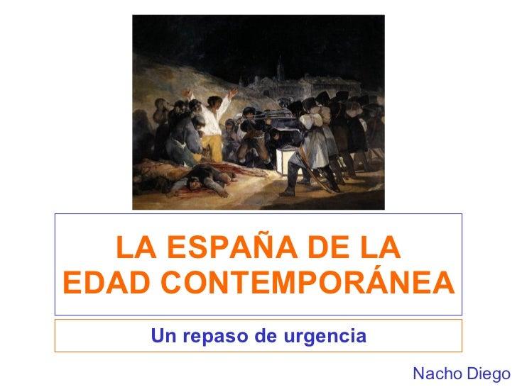 LA ESPAÑA DE LA EDAD CONTEMPORÁNEA Un repaso de urgencia Nacho Diego
