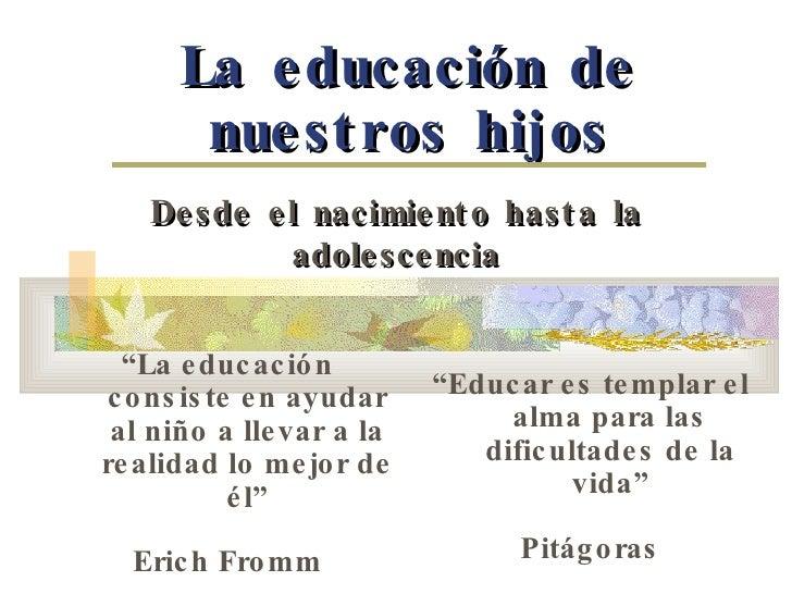"""La educación de nuestros hijos Desde el nacimiento hasta la adolescencia """" La educación consiste en ayudar al niño a lleva..."""