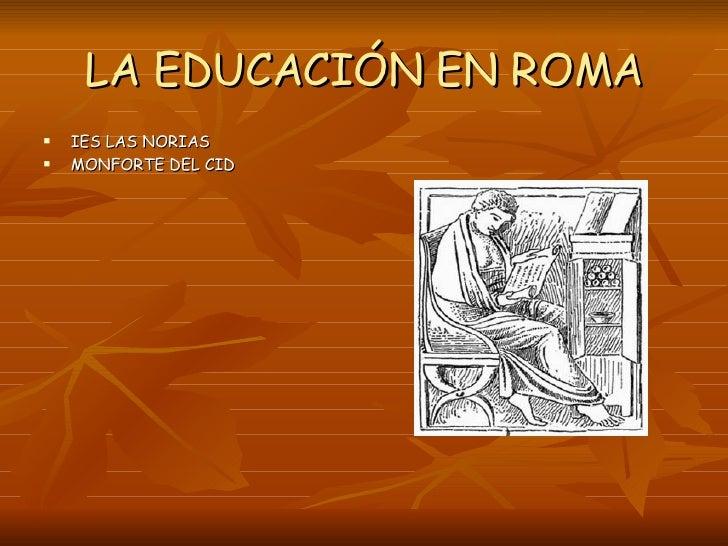 LA EDUCACIÓN EN ROMA <ul><li>IES LAS NORIAS </li></ul><ul><li>MONFORTE DEL CID </li></ul>