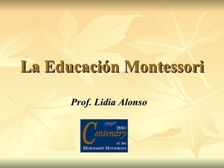 La Educación Montessori Prof. Lidia Alonso