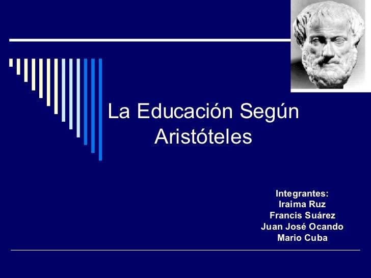 La Educación Según Aristóteles Integrantes: Iraima Ruz Francis Suárez Juan José Ocando Mario Cuba