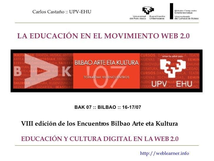 Carlos Castaño :: UPV-EHU http://weblearner.info LA EDUCACIÓN EN EL MOVIMIENTO WEB 2.0 BAK 07 :: BILBAO :: 16-17/07 VIII e...